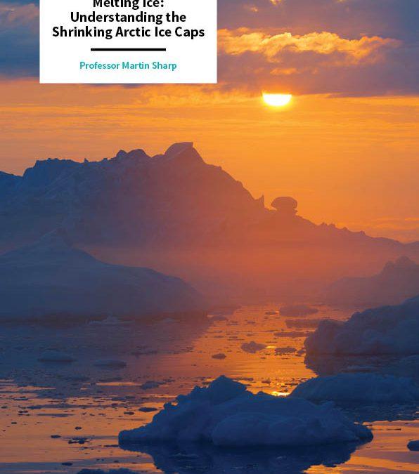 Professor Martin Sharp – Melting Ice: Understanding the Shrinking Arctic Ice Caps